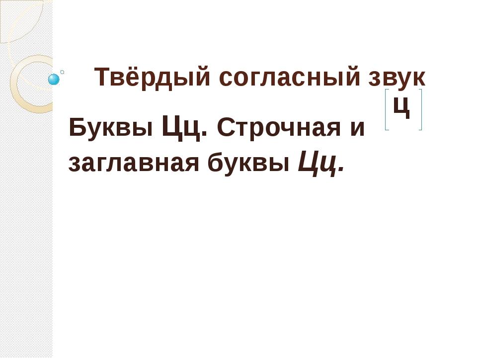 Твёрдый согласный звук ц Буквы Цц. Строчная и заглавная буквы Цц.