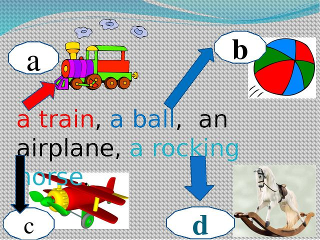 a b c d a train, a ball, an airplane, a rocking horse.