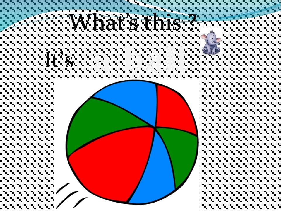 a ball It's