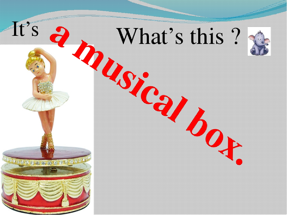 a musical box. What's this ? It's