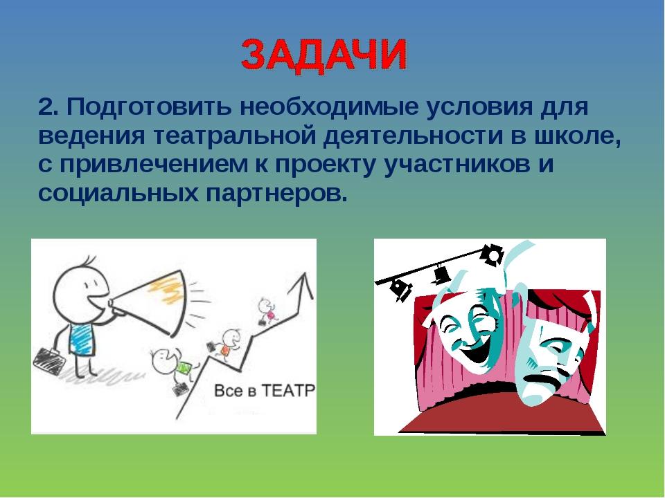 2. Подготовить необходимые условия для ведения театральной деятельности в шко...