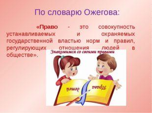 По словарю Ожегова: «Право - это совокупность устанавливаемых и охраняемых го