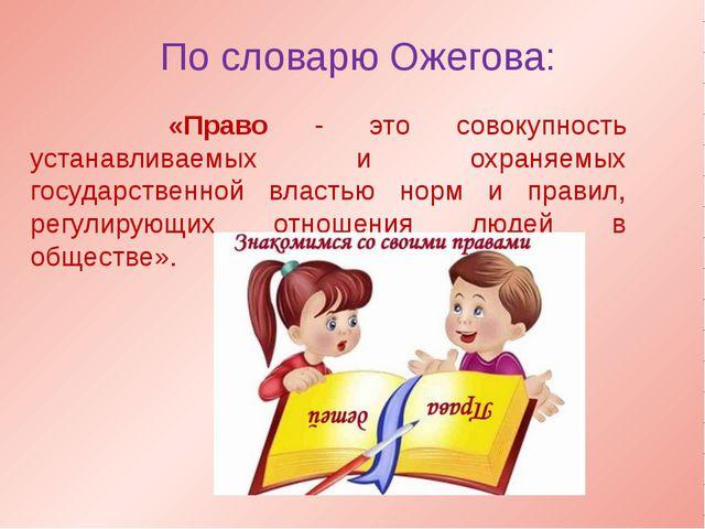 По словарю Ожегова: «Право - это совокупность устанавливаемых и охраняемых го...