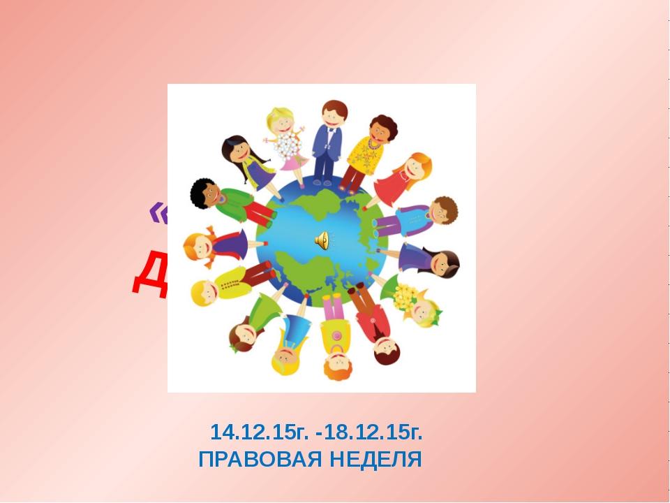 «МИР ПРАВ ДЕТЕЙ» 14.12.15г. -18.12.15г. ПРАВОВАЯ НЕДЕЛЯ