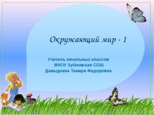 Окружающий мир - 1 Учитель начальных классов МКОУ Зубковская СОШ Давыдкина Та