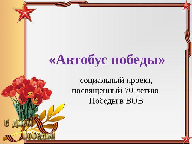 «Автобус победы» социальный проект, посвященный 70-летию Победы в ВОВ