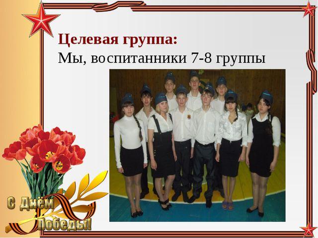 Целевая группа: Мы, воспитанники 7-8 группы