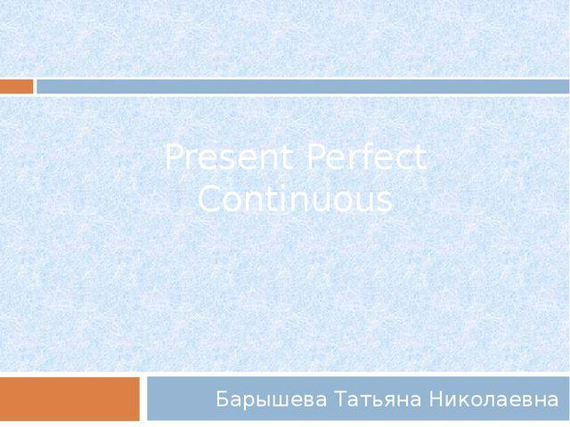 Present Perfect Continuous Барышева Татьяна Николаевна
