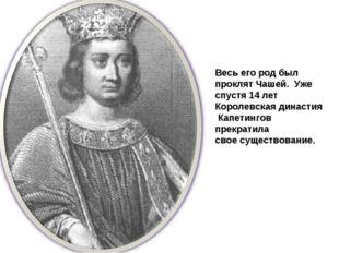 Весь его род был проклят Чашей. Уже спустя 14 лет Королевская династия Капети