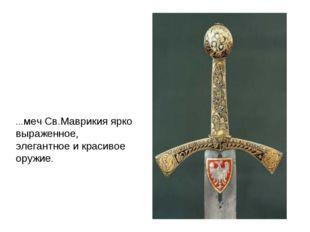 …меч Св.Маврикия ярко выраженное, элегантное и красивое оружие.