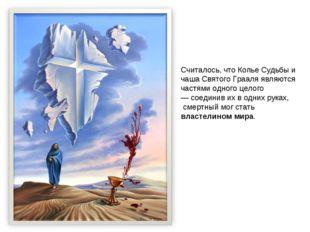 Считалось, что Копье Судьбы и чаша Святого Грааля являются частями одного цел