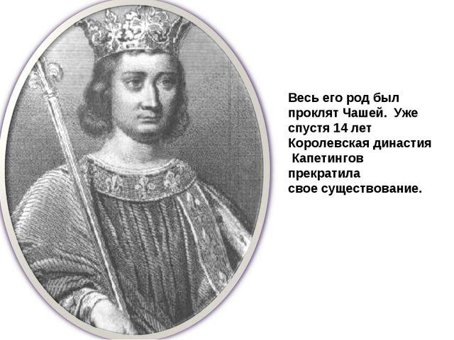 Весь его род был проклят Чашей. Уже спустя 14 лет Королевская династия Капети...