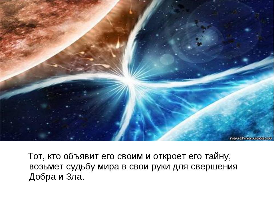 Тот, кто объявит его своим и откроет его тайну, возьмет судьбу мира в свои р...