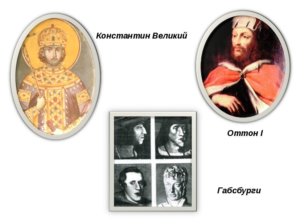 Константин Великий Оттон I Габсбурги