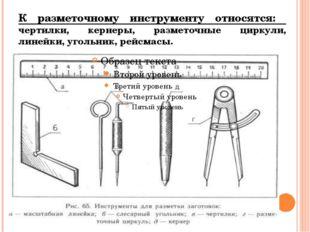 К разметочному инструменту относятся: чертилки, кернеры, разметочные циркули,