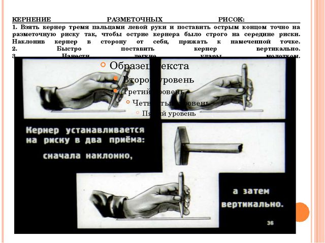 КЕРНЕНИЕ РАЗМЕТОЧНЫХ РИСОК: 1. Взять кернер тремя пальцами левой руки и поста...