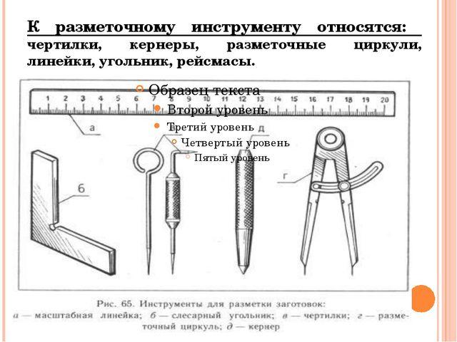 К разметочному инструменту относятся: чертилки, кернеры, разметочные циркули,...