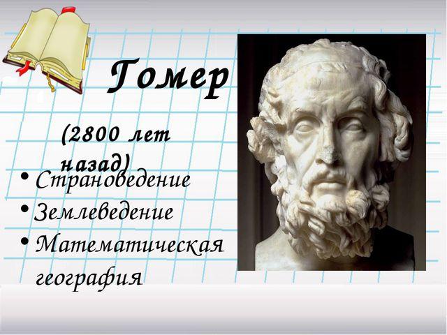 Гомер (2800 лет назад) Страноведение Землеведение Математическая география