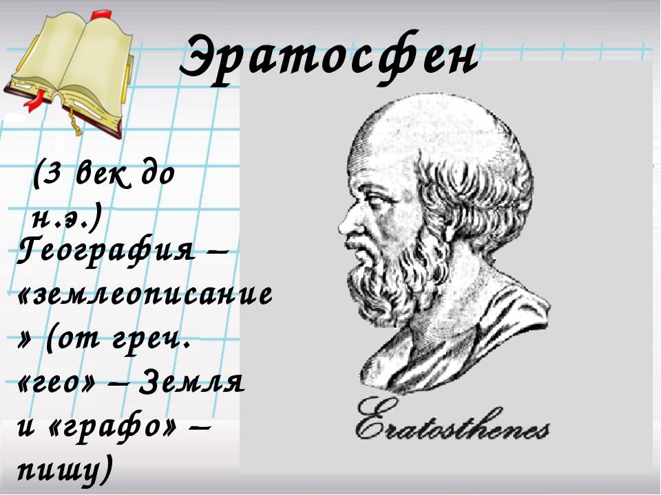Эратосфен География – «землеописание» (от греч. «гео» – Земля и «графо» – пиш...