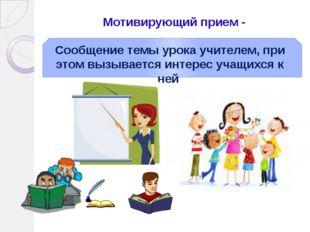 Мотивирующий прием - Сообщение темы урока учителем, при этом вызывается интер