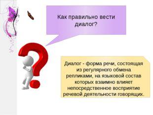 Как правильно вести диалог? Диалог - форма речи, состоящая из регулярного обм