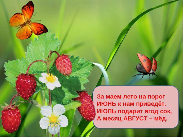 За маем лето на порог ИЮНЬ к нам приведёт. ИЮЛЬ подарит ягод сок, А месяц АВГ...