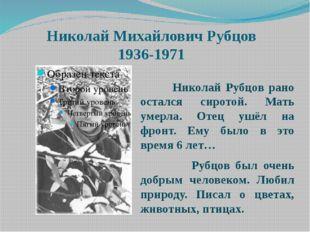 Николай Михайлович Рубцов 1936-1971 Николай Рубцов рано остался сиротой. Мать