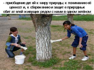 - приобщение детей к миру природы, к пониманию её ценности, к сбережению и за