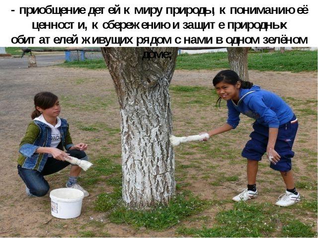 - приобщение детей к миру природы, к пониманию её ценности, к сбережению и за...