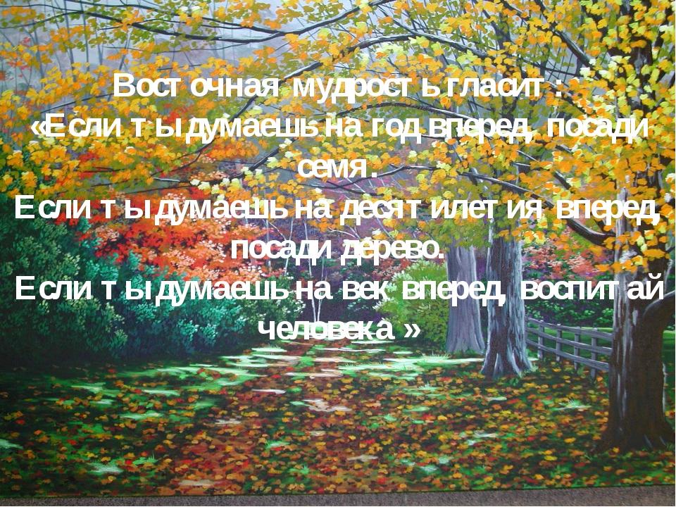 Восточная мудрость гласит: «Если ты думаешь на год вперед, посади семя. Если...
