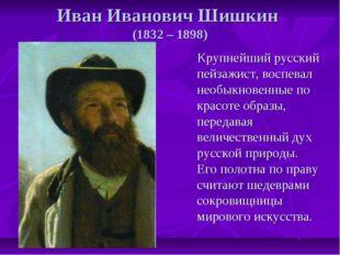 Иван Иванович Шишкин (1832 – 1898) Крупнейший русский пейзажист, воспевал нео
