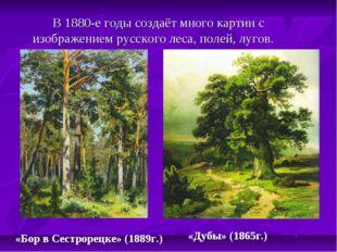 В 1880-е годы создаёт много картин с изображением русского леса, полей, луго