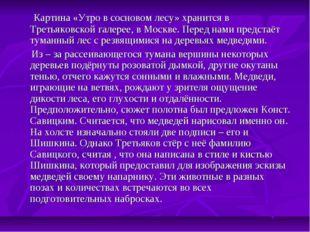 Картина «Утро в сосновом лесу» хранится в Третьяковской галерее, в Москве. П