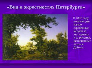 «Вид в окрестностях Петербурга» В 1857 году получил две малые серебряные меда