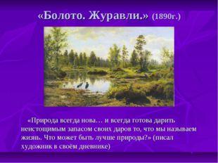 «Болото. Журавли.» (1890г.) «Природа всегда нова… и всегда готова дарить неис
