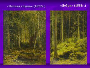 «Лесная глушь» (1872г.) «Дебри» (1881г.)