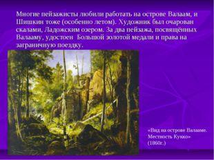 Многие пейзажисты любили работать на острове Валаам, и Шишкин тоже (особенно