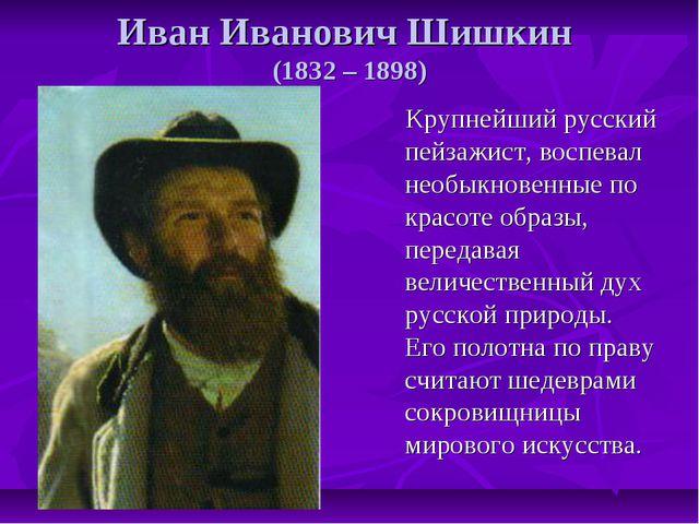 Иван Иванович Шишкин (1832 – 1898) Крупнейший русский пейзажист, воспевал нео...
