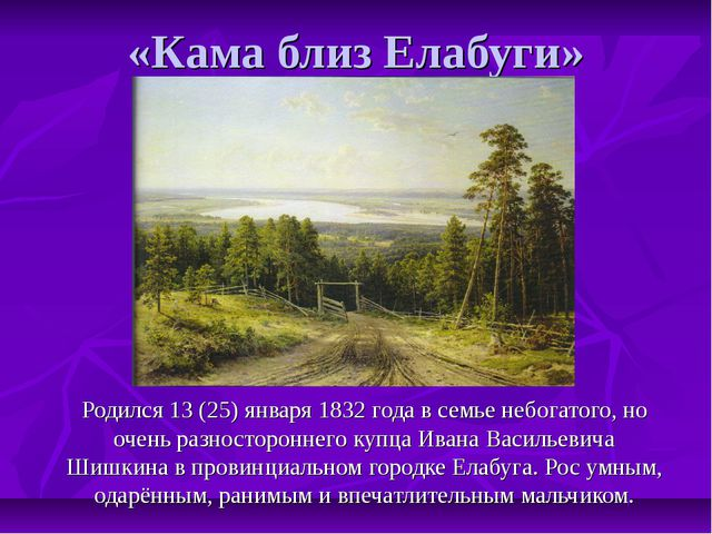 «Кама близ Елабуги» Родился 13 (25) января 1832 года в семье небогатого, но о...