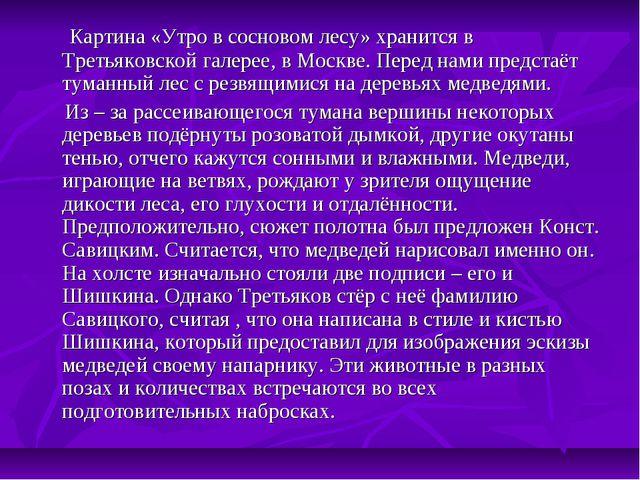 Картина «Утро в сосновом лесу» хранится в Третьяковской галерее, в Москве. П...