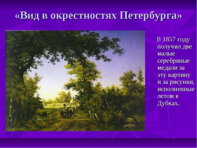 «Вид в окрестностях Петербурга» В 1857 году получил две малые серебряные меда...
