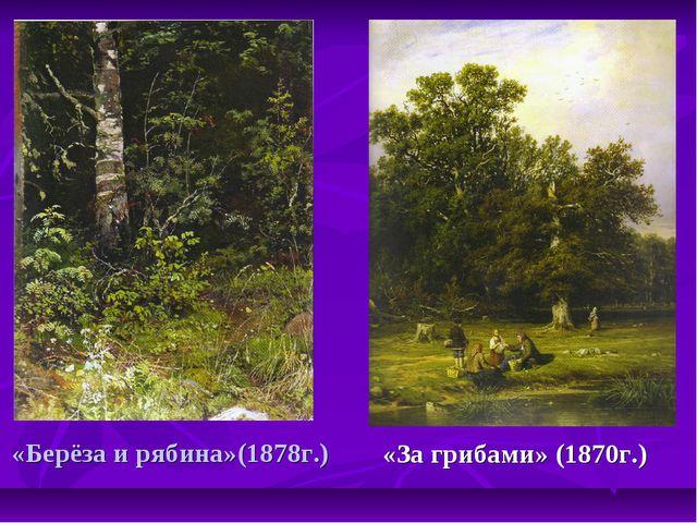 «Берёза и рябина»(1878г.) «За грибами» (1870г.)