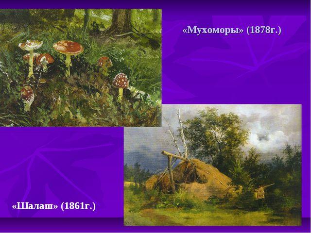 «Мухоморы» (1878г.) «Шалаш» (1861г.)