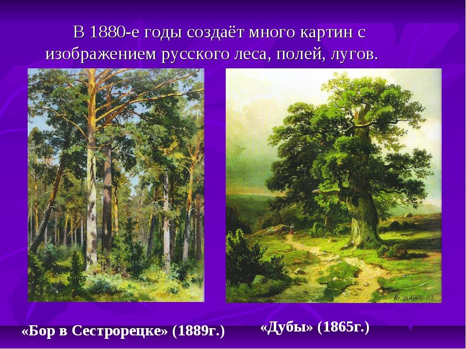 В 1880-е годы создаёт много картин с изображением русского леса, полей, луго...