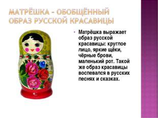 Матрёшка выражает образ русской красавицы: круглое лицо, яркие щёки, чёрные б