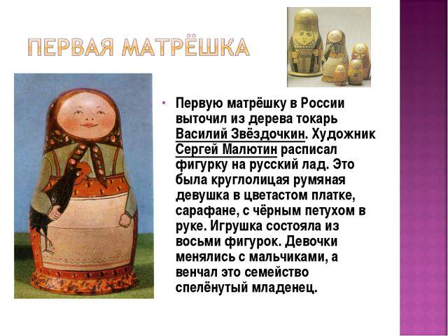 Первую матрёшку в России выточил из дерева токарь Василий Звёздочкин. Художни...