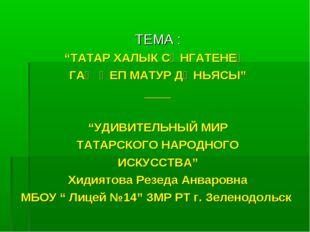 """ТЕМА : """"ТАТАР ХАЛЫК СӘНГАТЕНЕҢ ГАҖӘЕП МАТУР ДӨНЬЯСЫ"""" ____ """"УДИВИТЕЛЬНЫЙ МИР"""