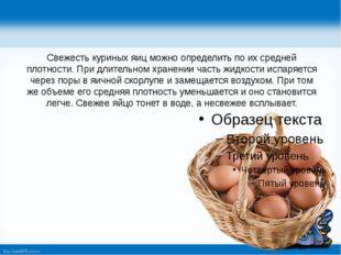 Свежесть куриных яиц можно определить по их средней плотности. При длительно
