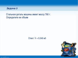 Задача 3 Стальная деталь машины имеет массу 780 г. Определите ее объем Ответ: