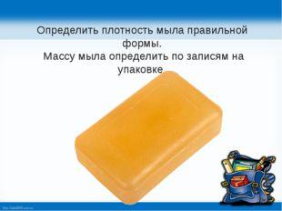 Определить плотность мыла правильной формы. Массу мыла определить по записям